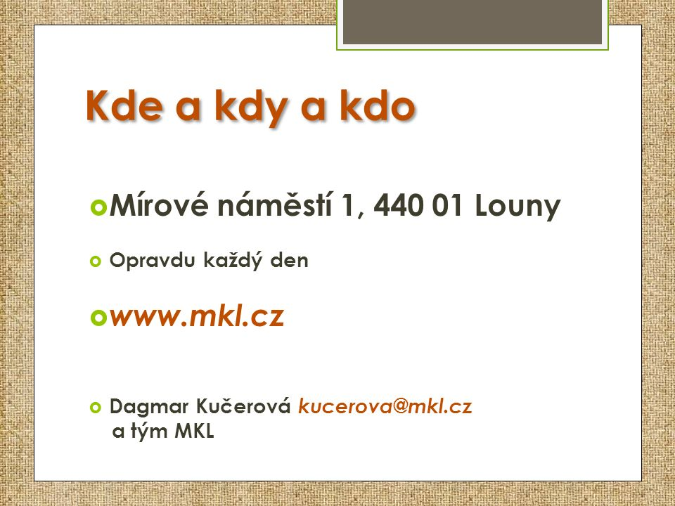 Kde a kdy a kdo  Mírové náměstí 1, 440 01 Louny  Opravdu každý den  www.mkl.cz  Dagmar Kučerová kucerova@mkl.cz a tým MKL