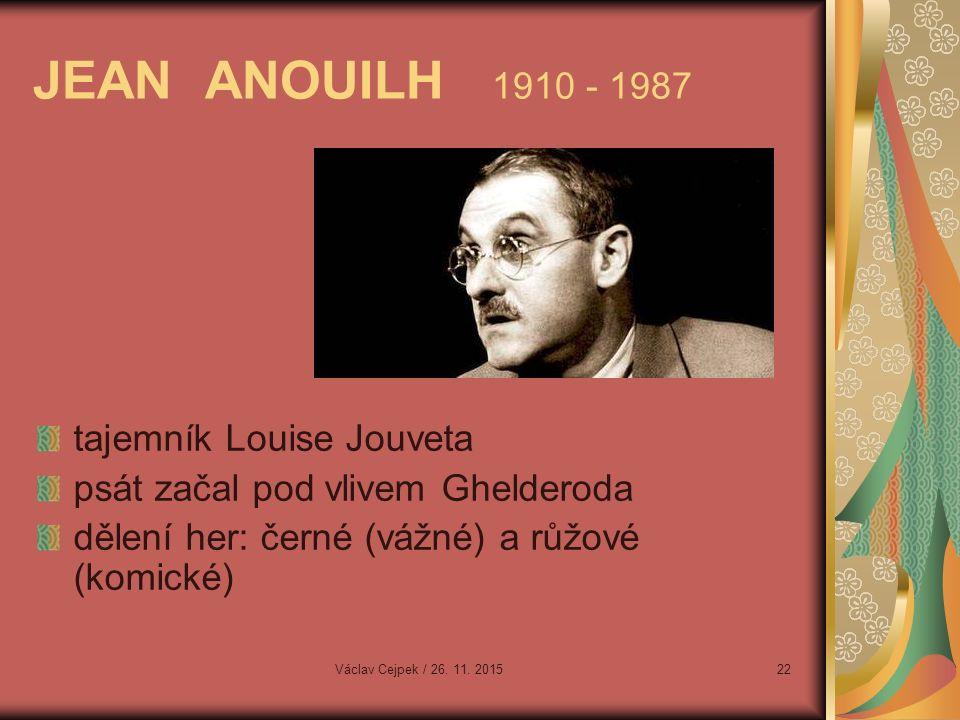 JEAN ANOUILH 1910 - 1987 tajemník Louise Jouveta psát začal pod vlivem Ghelderoda dělení her: černé (vážné) a růžové (komické) Václav Cejpek / 26.