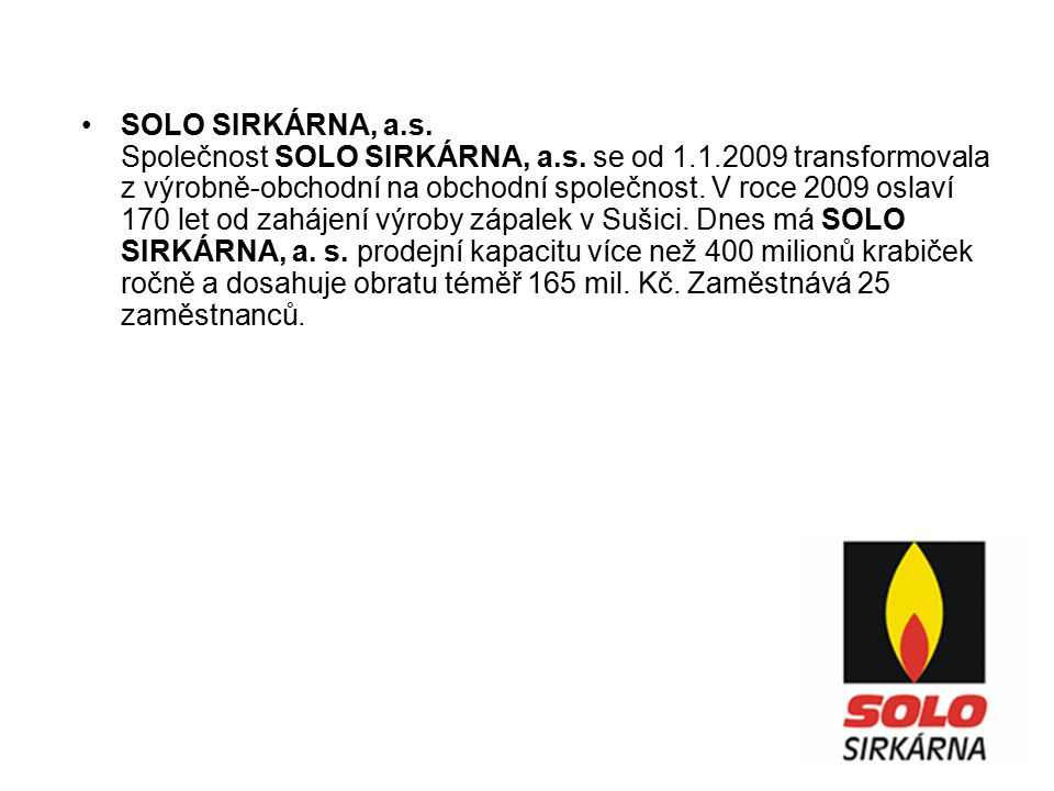 SOLO SIRKÁRNA, a.s. Společnost SOLO SIRKÁRNA, a.s. se od 1.1.2009 transformovala z výrobně-obchodní na obchodní společnost. V roce 2009 oslaví 170 let