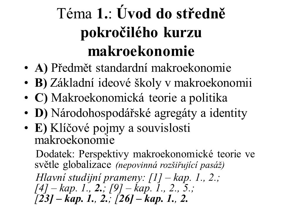 Téma 1.: Úvod do středně pokročilého kurzu makroekonomie A) Předmět standardní makroekonomie B) Základní ideové školy v makroekonomii C) Makroekonomická teorie a politika D) Národohospodářské agregáty a identity E) Klíčové pojmy a souvislosti makroekonomie Dodatek: Perspektivy makroekonomické teorie ve světle globalizace (nepovinná rozšiřující pasáž) Hlavní studijní prameny: [1] – kap.