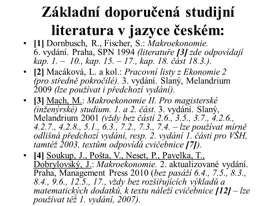 Základní doporučená studijní literatura v jazyce českém: [1] Dornbusch, R., Fischer, S.: Makroekonomie. 6. vydání. Praha, SPN 1994 (literatuře [3] zde