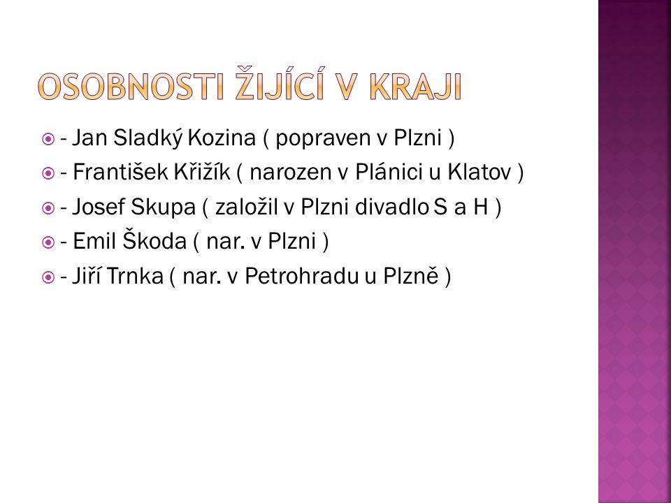  - Jan Sladký Kozina ( popraven v Plzni )  - František Křižík ( narozen v Plánici u Klatov )  - Josef Skupa ( založil v Plzni divadlo S a H )  - Emil Škoda ( nar.
