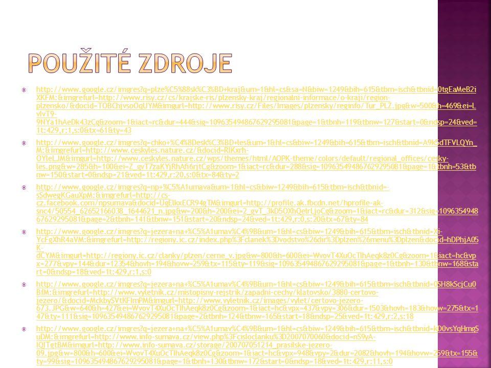  http://www.google.cz/imgres q=plze%C5%88sk%C3%BD+kraj&um=1&hl=cs&sa=N&biw=1249&bih=615&tbm=isch&tbnid=0tgEaMeB2i XKFM:&imgrefurl=http://www.risy.cz/cs/krajske-ris/plzensky-kraj/regionalni-informace/o-kraji/region- plzensko/&docid=TOBChjvsoOqUYM&imgurl=http://www.risy.cz/Files/Images/plzensky/reginfo/Tur_PLZ.jpg&w=500&h=469&ei=L vIvT9- 9NYa1hAeDk43zCg&zoom=1&iact=rc&dur=444&sig=109635494867629295081&page=1&tbnh=119&tbnw=127&start=0&ndsp=24&ved= 1t:429,r:1,s:0&tx=61&ty=43 http://www.google.cz/imgres q=plze%C5%88sk%C3%BD+kraj&um=1&hl=cs&sa=N&biw=1249&bih=615&tbm=isch&tbnid=0tgEaMeB2i XKFM:&imgrefurl=http://www.risy.cz/cs/krajske-ris/plzensky-kraj/regionalni-informace/o-kraji/region- plzensko/&docid=TOBChjvsoOqUYM&imgurl=http://www.risy.cz/Files/Images/plzensky/reginfo/Tur_PLZ.jpg&w=500&h=469&ei=L vIvT9- 9NYa1hAeDk43zCg&zoom=1&iact=rc&dur=444&sig=109635494867629295081&page=1&tbnh=119&tbnw=127&start=0&ndsp=24&ved= 1t:429,r:1,s:0&tx=61&ty=43  http://www.google.cz/imgres q=chko+%C4%8Desk%C3%BD+les&um=1&hl=cs&biw=1249&bih=615&tbm=isch&tbnid=A9k5dTFVLQYn_ M:&imgrefurl=http://www.ceskyles.nature.cz/&docid=RlKxrh- OYleLJM&imgurl=http://www.ceskyles.nature.cz/wps/themes/html/AOPK-theme/colors/default/regional_offices/cesky- les.png&w=285&h=100&ei=Z_gvT7zaKYjRhAfi6rjtCg&zoom=1&iact=rc&dur=288&sig=109635494867629295081&page=1&tbnh=53&tb nw=150&start=0&ndsp=21&ved=1t:429,r:20,s:0&tx=84&ty=2 http://www.google.cz/imgres q=chko+%C4%8Desk%C3%BD+les&um=1&hl=cs&biw=1249&bih=615&tbm=isch&tbnid=A9k5dTFVLQYn_ M:&imgrefurl=http://www.ceskyles.nature.cz/&docid=RlKxrh- OYleLJM&imgurl=http://www.ceskyles.nature.cz/wps/themes/html/AOPK-theme/colors/default/regional_offices/cesky- les.png&w=285&h=100&ei=Z_gvT7zaKYjRhAfi6rjtCg&zoom=1&iact=rc&dur=288&sig=109635494867629295081&page=1&tbnh=53&tb nw=150&start=0&ndsp=21&ved=1t:429,r:20,s:0&tx=84&ty=2  http://www.google.cz/imgres q=np+%C5%A1umava&um=1&hl=cs&biw=1249&bih=615&tbm=isch&tbnid=- sSdwegKGauXpM:&imgrefurl=http://cs- cz.facebook.com/npsumava&