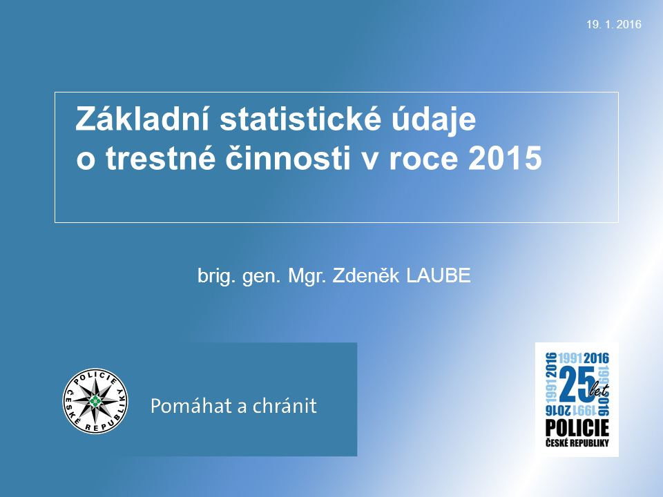 Základní statistické údaje o trestné činnosti v roce 2015 brig. gen. Mgr. Zdeněk LAUBE 19. 1. 2016