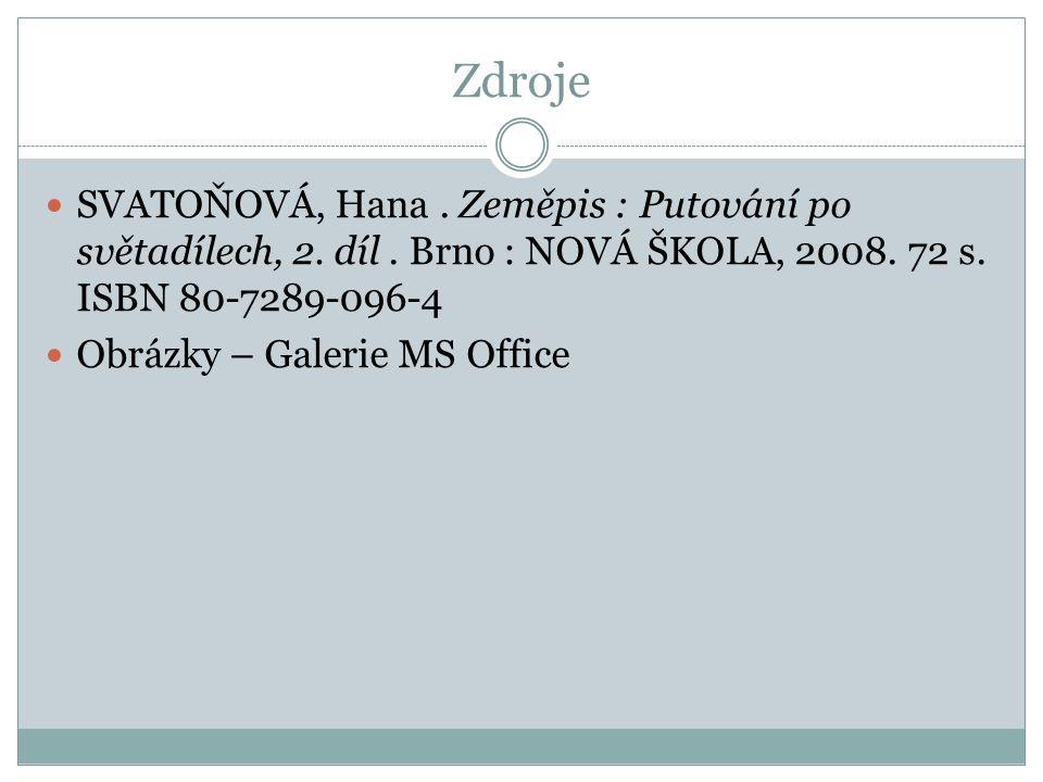 Zdroje SVATOŇOVÁ, Hana. Zeměpis : Putování po světadílech, 2. díl. Brno : NOVÁ ŠKOLA, 2008. 72 s. ISBN 80-7289-096-4 Obrázky – Galerie MS Office