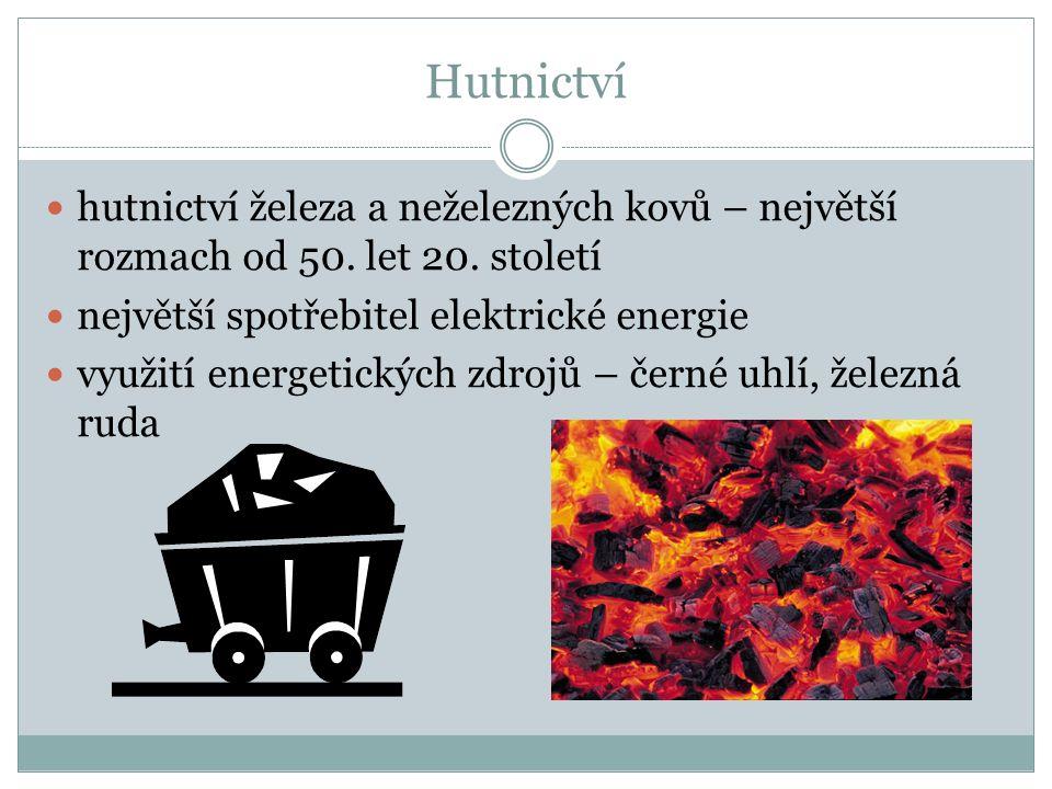 Hutnictví hutnictví železa a neželezných kovů – největší rozmach od 50. let 20. století největší spotřebitel elektrické energie využití energetických