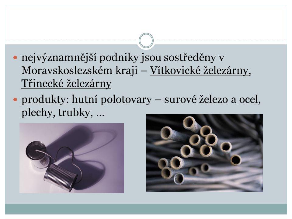 nejvýznamnější podniky jsou sostředěny v Moravskoslezském kraji – Vítkovické železárny, Třinecké železárny produkty: hutní polotovary – surové železo