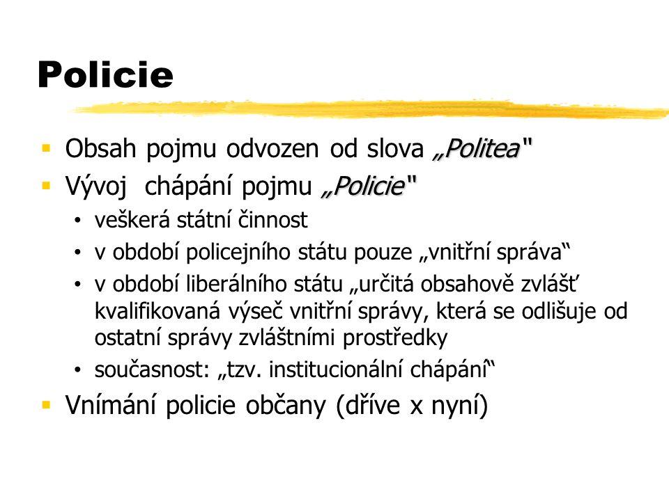 """Policie """"Politea  Obsah pojmu odvozen od slova """"Politea """"Policie  Vývoj chápání pojmu """"Policie veškerá státní činnost v období policejního státu pouze """"vnitřní správa v období liberálního státu """"určitá obsahově zvlášť kvalifikovaná výseč vnitřní správy, která se odlišuje od ostatní správy zvláštními prostředky současnost: """"tzv."""