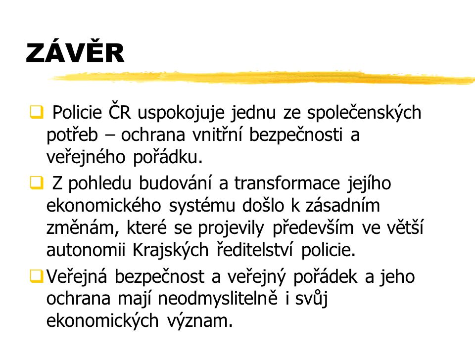 ZÁVĚR  Policie ČR uspokojuje jednu ze společenských potřeb – ochrana vnitřní bezpečnosti a veřejného pořádku.