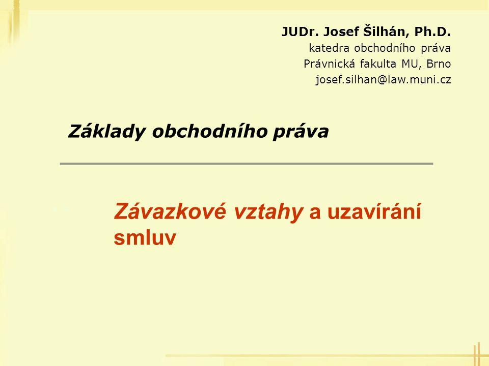 Závazkové vztahy a uzavírání smluv Základy obchodního práva JUDr. Josef Šilhán, Ph.D. katedra obchodního práva Právnická fakulta MU, Brno josef.silhan