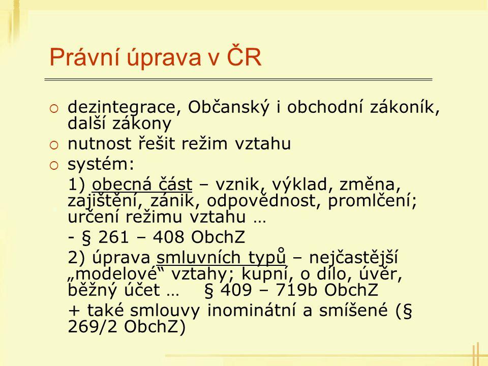 Právní úprava v ČR  dezintegrace, Občanský i obchodní zákoník, další zákony  nutnost řešit režim vztahu  systém: 1) obecná část – vznik, výklad, zm