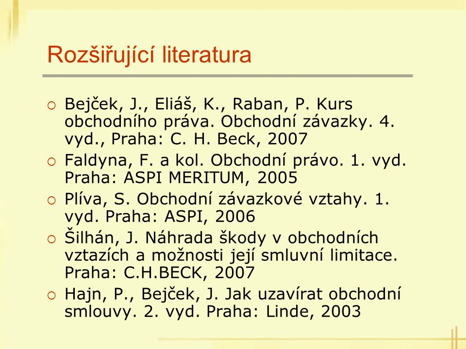 Rozšiřující literatura  Bejček, J., Eliáš, K., Raban, P. Kurs obchodního práva. Obchodní závazky. 4. vyd., Praha: C. H. Beck, 2007  Faldyna, F. a ko