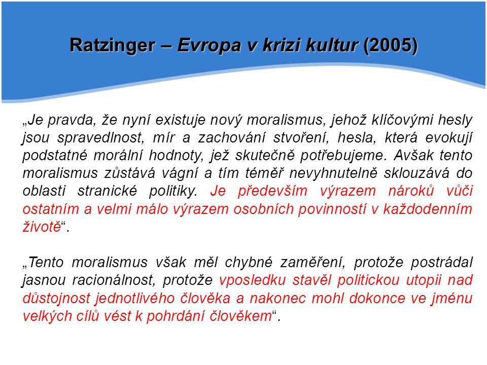 """Ratzinger – Evropa v krizi kultur (2005) """"Je pravda, že nyní existuje nový moralismus, jehož klíčovými hesly jsou spravedlnost, mír a zachování stvoření, hesla, která evokují podstatné morální hodnoty, jež skutečně potřebujeme."""