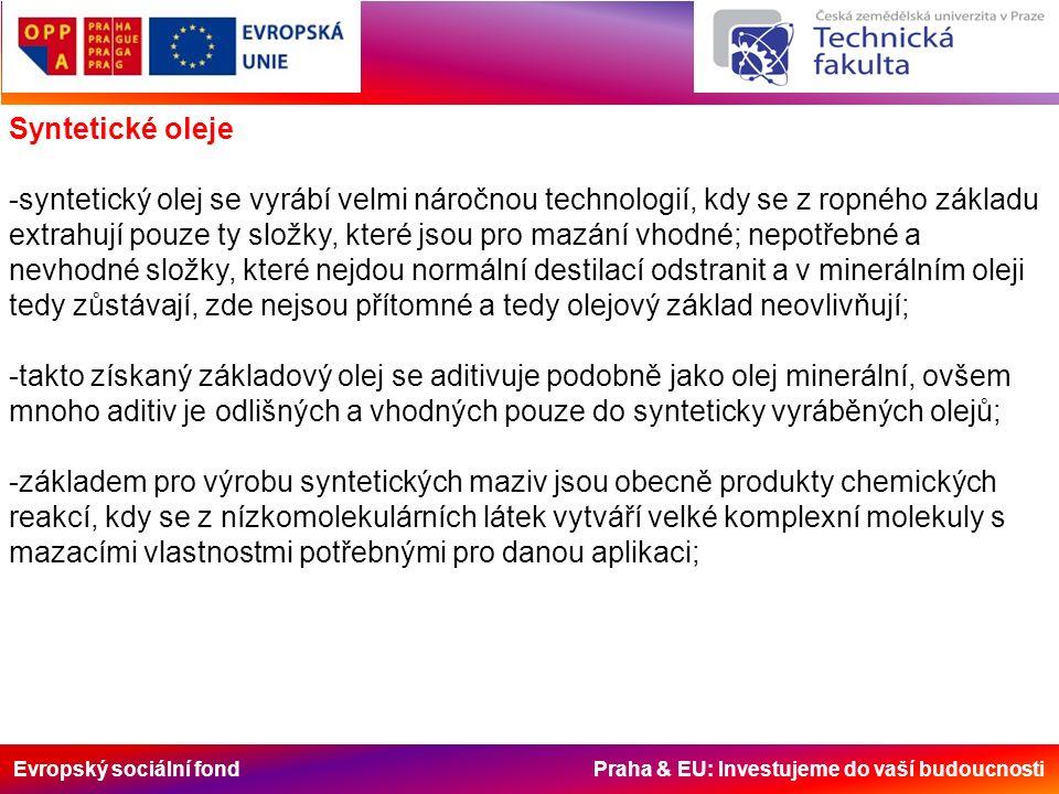 Evropský sociální fond Praha & EU: Investujeme do vaší budoucnosti Syntetické oleje -syntetický olej se vyrábí velmi náročnou technologií, kdy se z ropného základu extrahují pouze ty složky, které jsou pro mazání vhodné; nepotřebné a nevhodné složky, které nejdou normální destilací odstranit a v minerálním oleji tedy zůstávají, zde nejsou přítomné a tedy olejový základ neovlivňují; -takto získaný základový olej se aditivuje podobně jako olej minerální, ovšem mnoho aditiv je odlišných a vhodných pouze do synteticky vyráběných olejů; -základem pro výrobu syntetických maziv jsou obecně produkty chemických reakcí, kdy se z nízkomolekulárních látek vytváří velké komplexní molekuly s mazacími vlastnostmi potřebnými pro danou aplikaci;