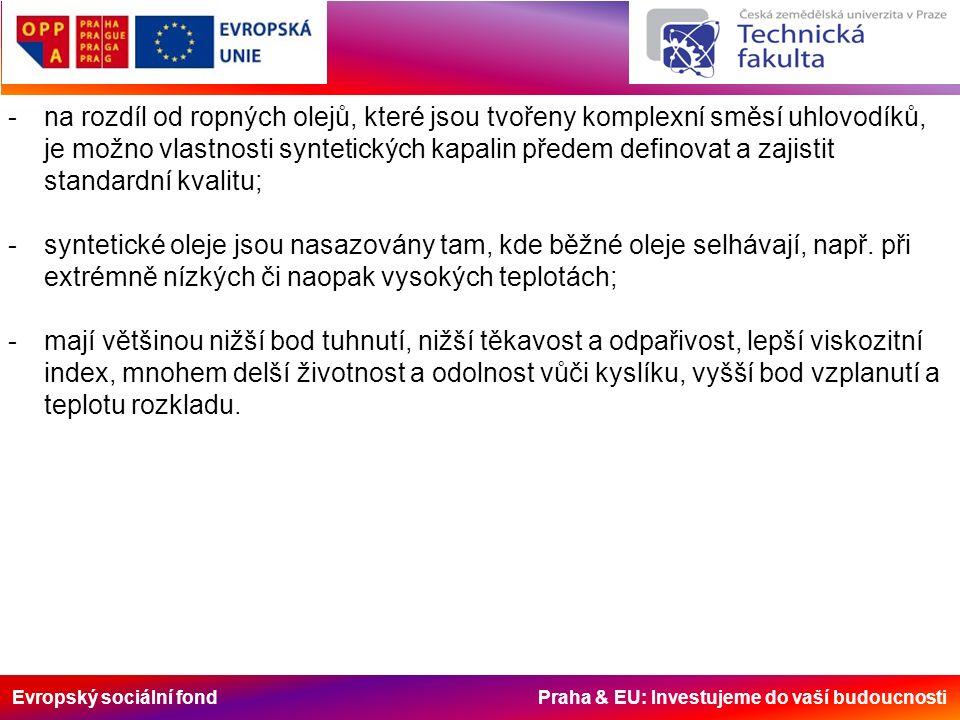 Evropský sociální fond Praha & EU: Investujeme do vaší budoucnosti -na rozdíl od ropných olejů, které jsou tvořeny komplexní směsí uhlovodíků, je možno vlastnosti syntetických kapalin předem definovat a zajistit standardní kvalitu; -syntetické oleje jsou nasazovány tam, kde běžné oleje selhávají, např.