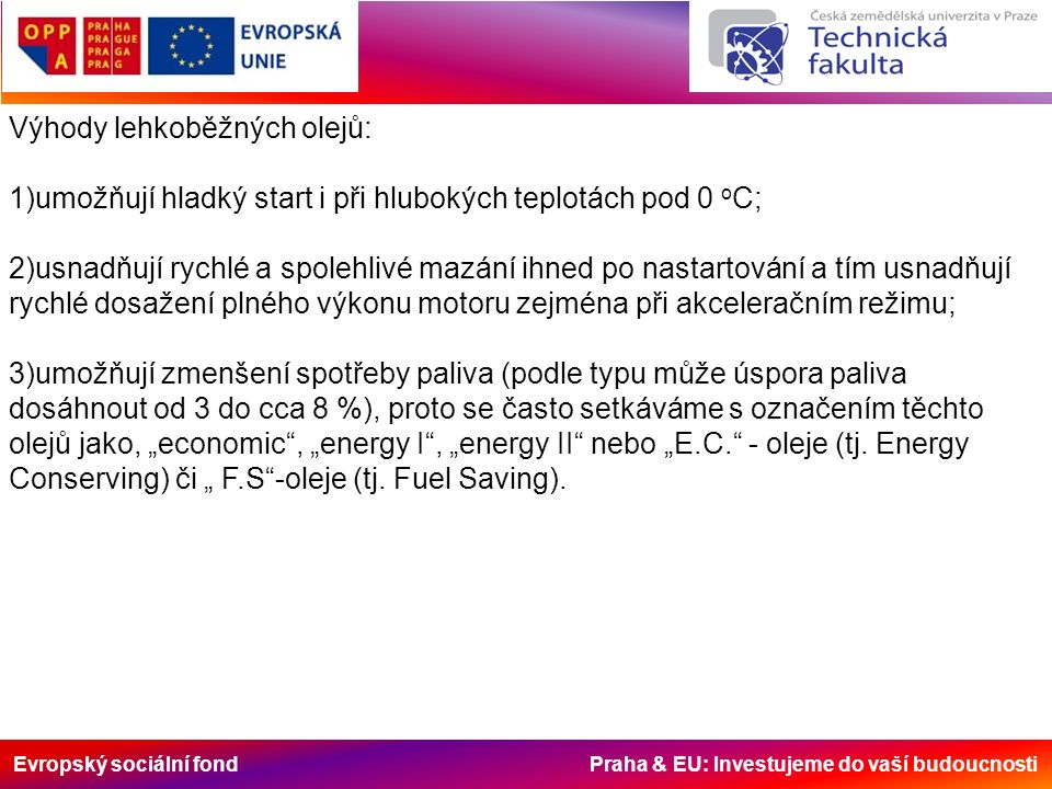 """Evropský sociální fond Praha & EU: Investujeme do vaší budoucnosti Výhody lehkoběžných olejů: 1)umožňují hladký start i při hlubokých teplotách pod 0 o C; 2)usnadňují rychlé a spolehlivé mazání ihned po nastartování a tím usnadňují rychlé dosažení plného výkonu motoru zejména při akceleračním režimu; 3)umožňují zmenšení spotřeby paliva (podle typu může úspora paliva dosáhnout od 3 do cca 8 %), proto se často setkáváme s označením těchto olejů jako, """"economic , """"energy I , """"energy II nebo """"E.C. - oleje (tj."""