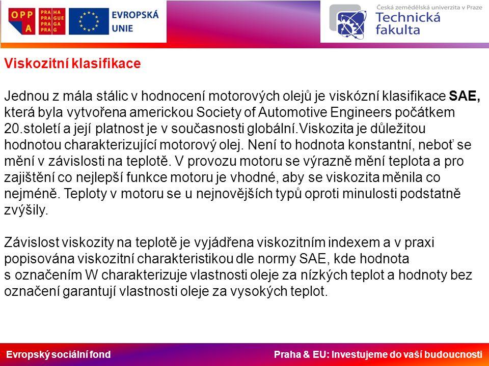 Evropský sociální fond Praha & EU: Investujeme do vaší budoucnosti Viskozitní klasifikace Jednou z mála stálic v hodnocení motorových olejů je viskózní klasifikace SAE, která byla vytvořena americkou Society of Automotive Engineers počátkem 20.století a její platnost je v současnosti globální.Viskozita je důležitou hodnotou charakterizující motorový olej.