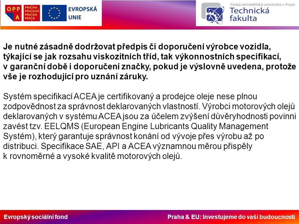 Evropský sociální fond Praha & EU: Investujeme do vaší budoucnosti Je nutné zásadně dodržovat předpis či doporučení výrobce vozidla, týkající se jak rozsahu viskozitních tříd, tak výkonnostních specifikací, v garanční době i doporučení značky, pokud je výslovně uvedena, protože vše je rozhodující pro uznání záruky.