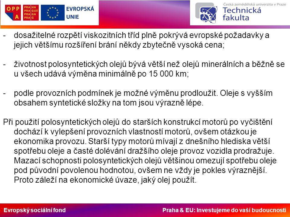 Evropský sociální fond Praha & EU: Investujeme do vaší budoucnosti -dosažitelné rozpětí viskozitních tříd plně pokrývá evropské požadavky a jejich většímu rozšíření brání někdy zbytečně vysoká cena; -životnost polosyntetických olejů bývá větší než olejů minerálních a běžně se u všech udává výměna minimálně po 15 000 km; -podle provozních podmínek je možné výměnu prodloužit.