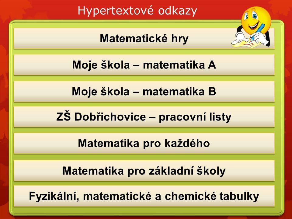 ZŠ Dobřichovice – pracovní listy Matematika pro každého Matematické hry Moje škola – matematika B Moje škola – matematika A Matematika pro základní školy Fyzikální, matematické a chemické tabulky Hypertextové odkazy