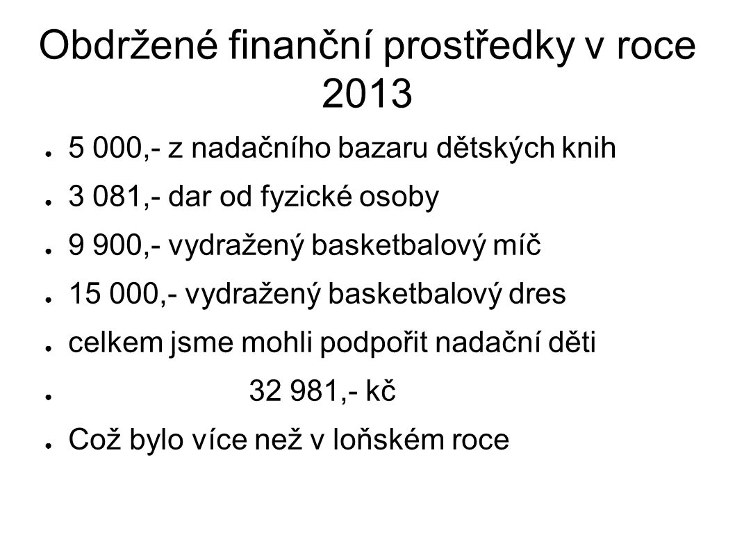 Obdržené finanční prostředky v roce 2013 ● 5 000,- z nadačního bazaru dětských knih ● 3 081,- dar od fyzické osoby ● 9 900,- vydražený basketbalový míč ● 15 000,- vydražený basketbalový dres ● celkem jsme mohli podpořit nadační děti ● 32 981,- kč ● Což bylo více než v loňském roce