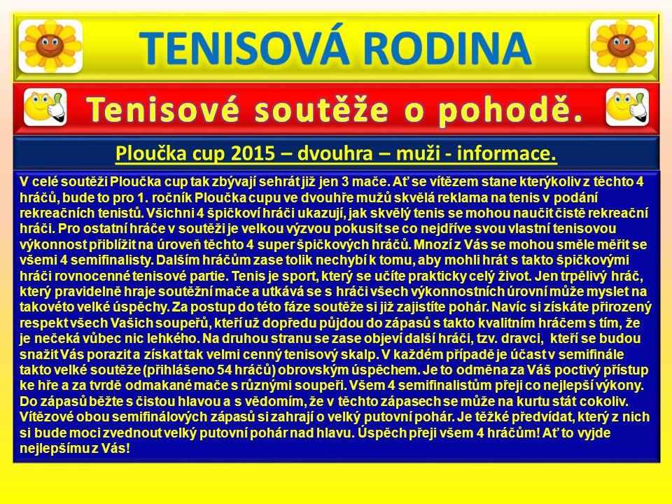 Ploučka cup 2015 – dvouhra – muži - informace. V celé soutěži Ploučka cup tak zbývají sehrát již jen 3 mače. Ať se vítězem stane kterýkoliv z těchto 4