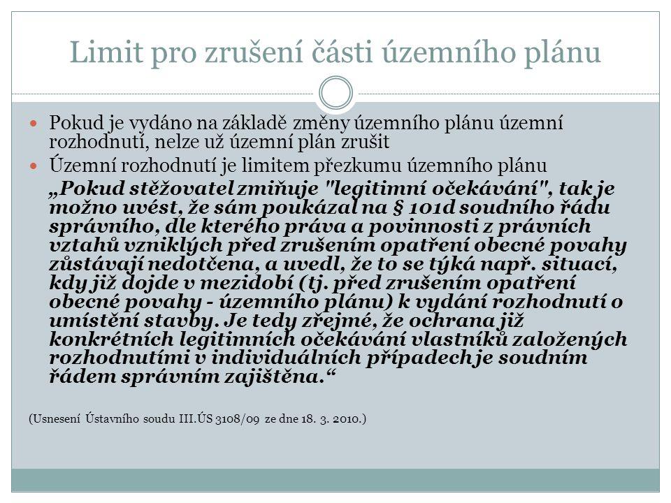 """Limit pro zrušení části územního plánu Pokud je vydáno na základě změny územního plánu územní rozhodnutí, nelze už územní plán zrušit Územní rozhodnutí je limitem přezkumu územního plánu """"Pokud stěžovatel zmiňuje legitimní očekávání , tak je možno uvést, že sám poukázal na § 101d soudního řádu správního, dle kterého práva a povinnosti z právních vztahů vzniklých před zrušením opatření obecné povahy zůstávají nedotčena, a uvedl, že to se týká např."""