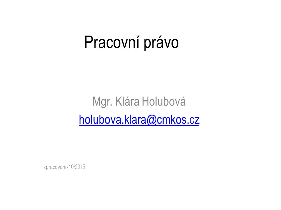 Pracovní právo Mgr. Klára Holubová holubova.klara@cmkos.cz zpracováno 10/2015