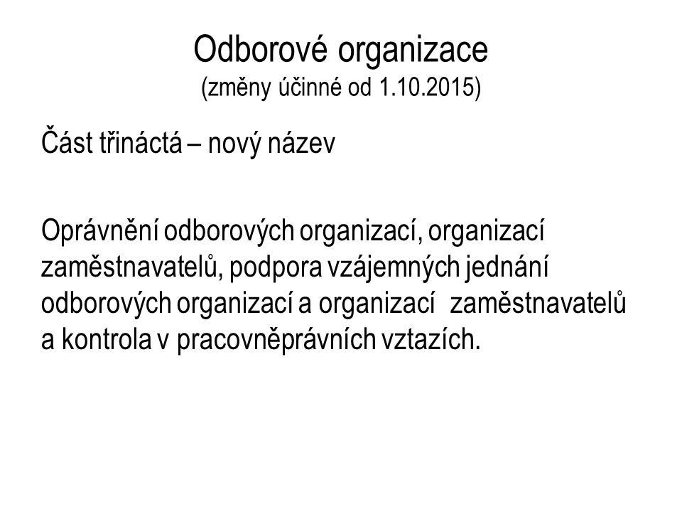 Odborové organizace (změny účinné od 1.10.2015) Část třináctá – nový název Oprávnění odborových organizací, organizací zaměstnavatelů, podpora vzájemných jednání odborových organizací a organizací zaměstnavatelů a kontrola v pracovněprávních vztazích.