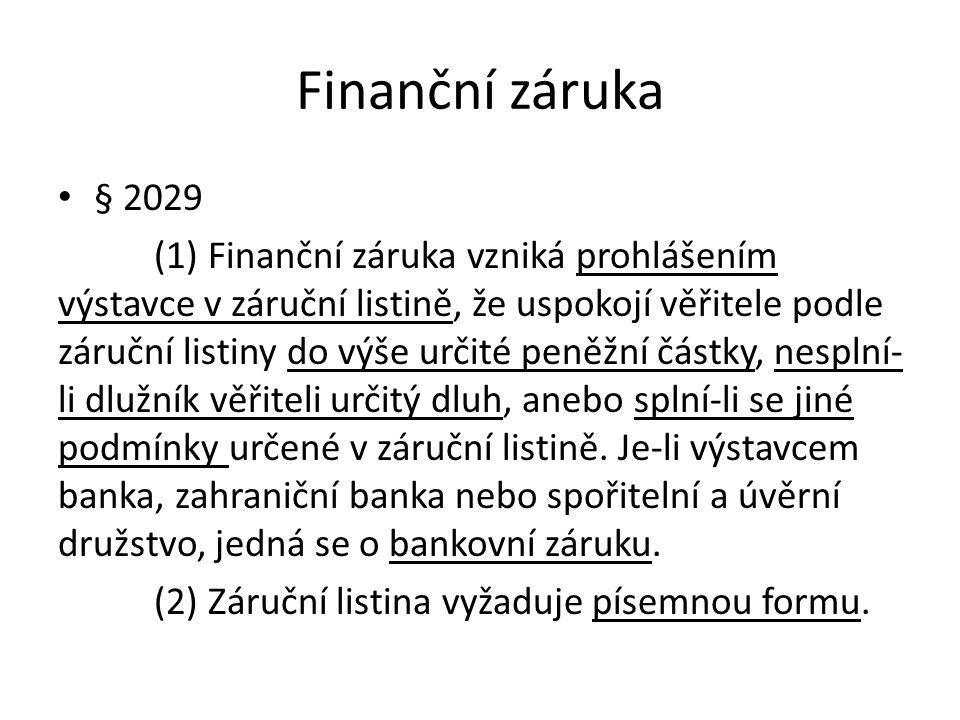 Finanční záruka § 2029 (1) Finanční záruka vzniká prohlášením výstavce v záruční listině, že uspokojí věřitele podle záruční listiny do výše určité peněžní částky, nesplní- li dlužník věřiteli určitý dluh, anebo splní-li se jiné podmínky určené v záruční listině.