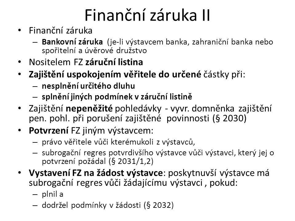 Finanční záruka II Finanční záruka – Bankovní záruka (je-li výstavcem banka, zahraniční banka nebo spořitelní a úvěrové družstvo Nositelem FZ záruční listina Zajištění uspokojením věřitele do určené částky při: – nesplnění určitého dluhu – splnění jiných podmínek v záruční listině Zajištění nepeněžité pohledávky - vyvr.