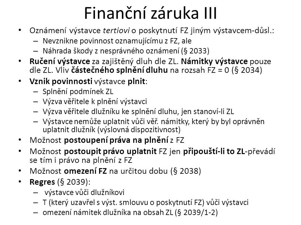 Finanční záruka III Oznámení výstavce tertiovi o poskytnutí FZ jiným výstavcem-důsl.: – Nevznikne povinnost oznamujícímu z FZ, ale – Náhrada škody z nesprávného oznámení (§ 2033) Ručení výstavce za zajištěný dluh dle ZL.