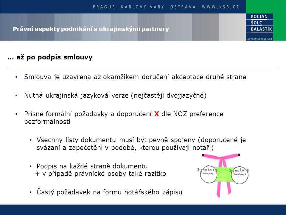 … až po podpis smlouvy Smlouva je uzavřena až okamžikem doručení akceptace druhé straně Nutná ukrajinská jazyková verze (nejčastěji dvojjazyčné) Přísné formální požadavky a doporučení X dle NOZ preference bezformálnosti Všechny listy dokumentu musí být pevně spojeny (doporučené je svázaní a zapečetění v podobě, kterou používají notáři) Podpis na každé straně dokumentu + v případě právnické osoby také razítko Častý požadavek na formu notářského zápisu Právní aspekty podnikání s ukrajinskými partnery