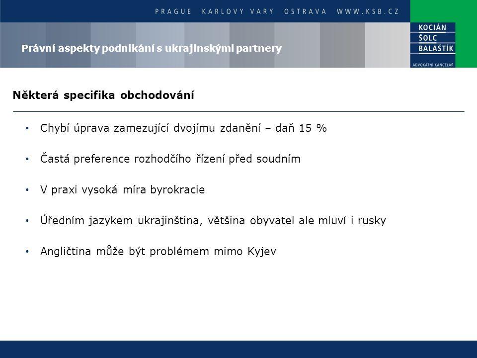 Některá specifika obchodování Chybí úprava zamezující dvojímu zdanění – daň 15 % Častá preference rozhodčího řízení před soudním V praxi vysoká míra byrokracie Úředním jazykem ukrajinština, většina obyvatel ale mluví i rusky Angličtina může být problémem mimo Kyjev Právní aspekty podnikání s ukrajinskými partnery