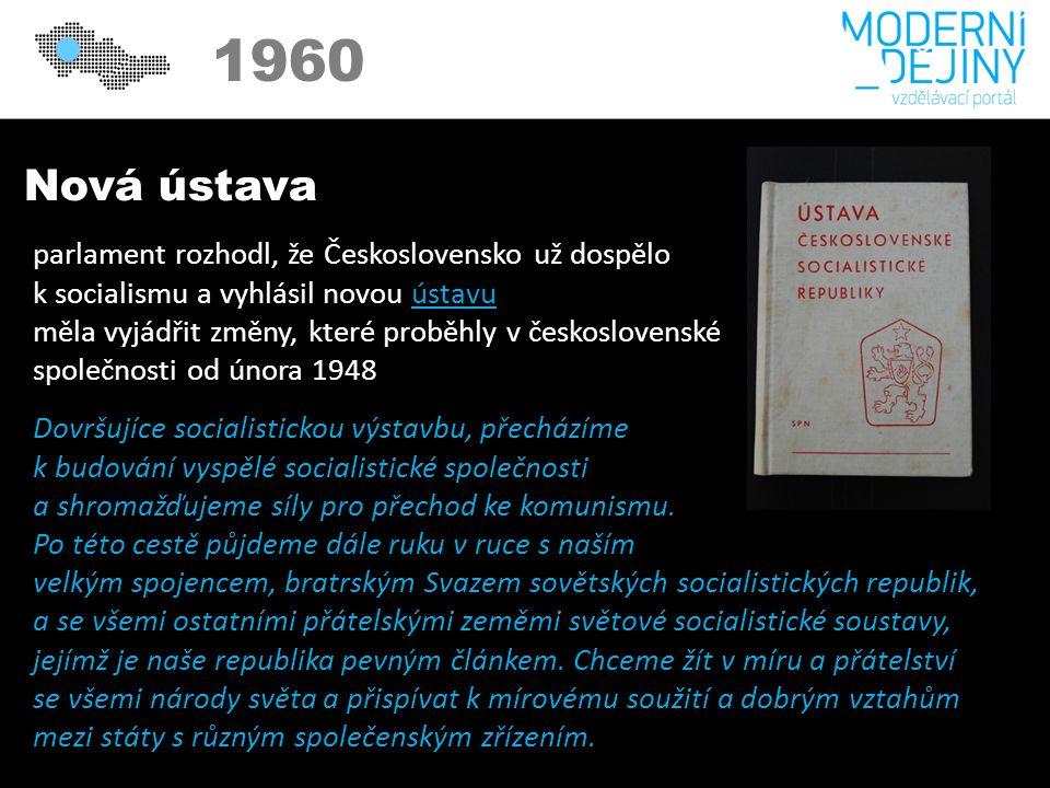 1950 1960 Nová ústava parlament rozhodl, že Československo už dospělo k socialismu a vyhlásil novou ústavuústavu měla vyjádřit změny, které proběhly v československé společnosti od února 1948 Dovršujíce socialistickou výstavbu, přecházíme k budování vyspělé socialistické společnosti a shromažďujeme síly pro přechod ke komunismu.
