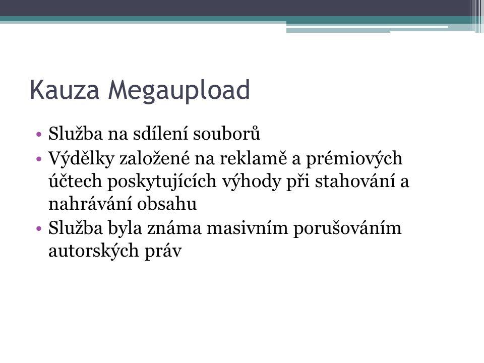 Kauza Megaupload Služba na sdílení souborů Výdělky založené na reklamě a prémiových účtech poskytujících výhody při stahování a nahrávání obsahu Služba byla známa masivním porušováním autorských práv