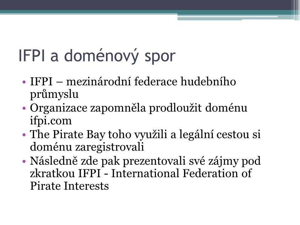 IFPI a doménový spor IFPI – mezinárodní federace hudebního průmyslu Organizace zapomněla prodloužit doménu ifpi.com The Pirate Bay toho využili a legální cestou si doménu zaregistrovali Následně zde pak prezentovali své zájmy pod zkratkou IFPI - International Federation of Pirate Interests