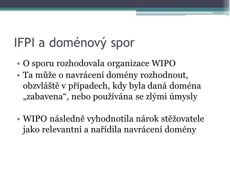 """IFPI a doménový spor O sporu rozhodovala organizace WIPO Ta může o navrácení domény rozhodnout, obzvláště v případech, kdy byla daná doména """"zabavena , nebo používána se zlými úmysly WIPO následně vyhodnotila nárok stěžovatele jako relevantní a nařídila navrácení domény"""