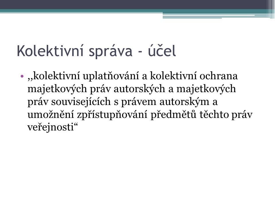 Kolektivní správa - účel,,kolektivní uplatňování a kolektivní ochrana majetkových práv autorských a majetkových práv souvisejících s právem autorským a umožnění zpřístupňování předmětů těchto práv veřejnosti