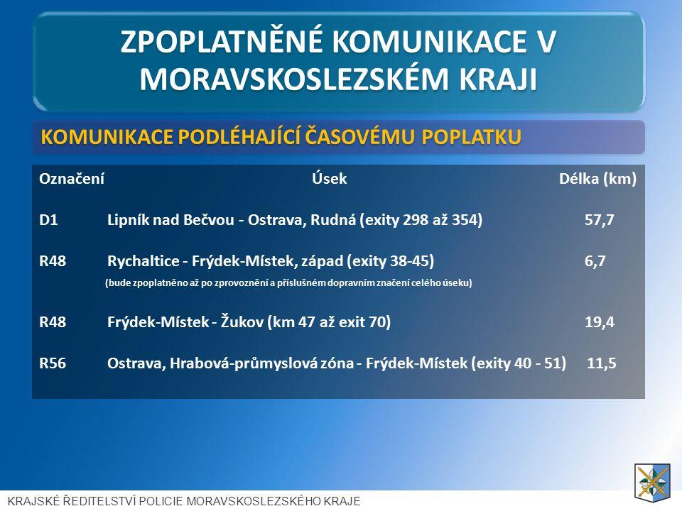 ZPOPLATNĚNÉ KOMUNIKACE V MORAVSKOSLEZSKÉM KRAJI Označení Úsek Délka (km) D1Lipník nad Bečvou - Ostrava, Rudná (exity 298 až 354) 57,7 R48 Rychaltice - Frýdek-Místek, západ (exity 38-45) 6,7 (bude zpoplatněno až po zprovoznění a příslušném dopravním značení celého úseku) R48 Frýdek-Místek - Žukov (km 47 až exit 70) 19,4 R56 Ostrava, Hrabová-průmyslová zóna - Frýdek-Místek (exity 40 - 51) 11,5 KOMUNIKACE PODLÉHAJÍCÍ ČASOVÉMU POPLATKU KRAJSKÉ ŘEDITELSTVÍ POLICIE MORAVSKOSLEZSKÉHO KRAJE