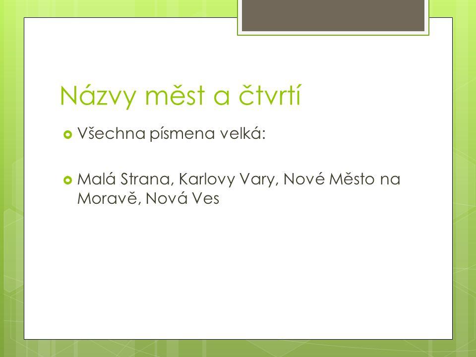 Názvy měst a čtvrtí  Všechna písmena velká:  Malá Strana, Karlovy Vary, Nové Město na Moravě, Nová Ves