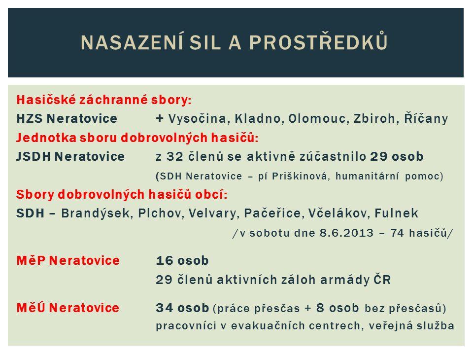 Hasičské záchranné sbory: HZS Neratovice + Vysočina, Kladno, Olomouc, Zbiroh, Říčany Jednotka sboru dobrovolných hasičů: JSDH Neratovice z 32 členů se aktivně zúčastnilo 29 osob (SDH Neratovice – pí Priškinová, humanitární pomoc) Sbory dobrovolných hasičů obcí: SDH – Brandýsek, Plchov, Velvary, Pačeřice, Včelákov, Fulnek /v sobotu dne 8.6.2013 – 74 hasičů/ MěP Neratovice16 osob 29 členů aktivních záloh armády ČR MěÚ Neratovice34 osob (práce přesčas + 8 osob bez přesčasů) pracovníci v evakuačních centrech, veřejná služba NASAZENÍ SIL A PROSTŘEDKŮ