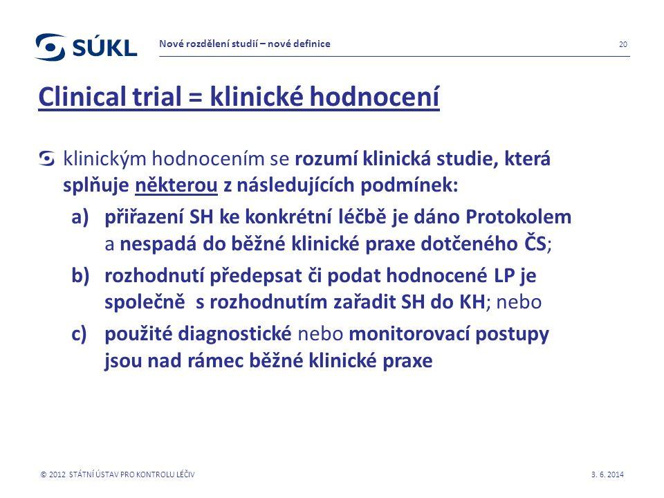 Clinical trial = klinické hodnocení klinickým hodnocením se rozumí klinická studie, která splňuje některou z následujících podmínek: a)přiřazení SH ke konkrétní léčbě je dáno Protokolem a nespadá do běžné klinické praxe dotčeného ČS; b)rozhodnutí předepsat či podat hodnocené LP je společně s rozhodnutím zařadit SH do KH; nebo c)použité diagnostické nebo monitorovací postupy jsou nad rámec běžné klinické praxe 3.
