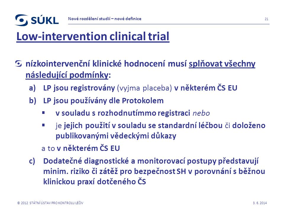Low-intervention clinical trial nízkointervenční klinické hodnocení musí splňovat všechny následující podmínky: a)LP jsou registrovány (vyjma placeba) v některém ČS EU b)LP jsou používány dle Protokolem  v souladu s rozhodnutímmo registraci nebo  je jejich použití v souladu se standardní léčbou či doloženo publikovanými vědeckými důkazy a to v některém ČS EU c)Dodatečné diagnostické a monitorovací postupy představují minim.