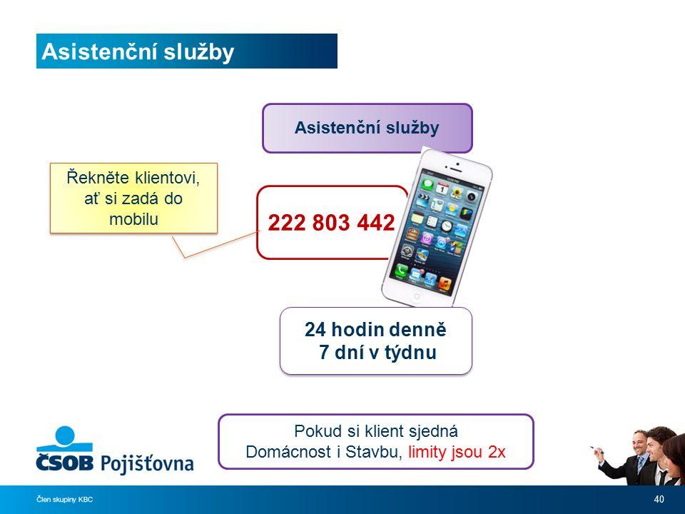 40 Asistenční služby 222 803 442 24 hodin denně 7 dní v týdnu 24 hodin denně 7 dní v týdnu Řekněte klientovi, ať si zadá do mobilu Pokud si klient sjedná Domácnost i Stavbu, limity jsou 2x