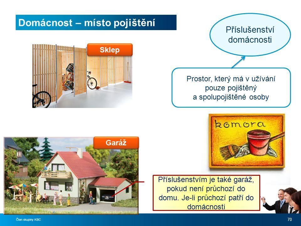 Domácnost – místo pojištění 70 Sklep Prostor, který má v užívání pouze pojištěný a spolupojištěné osoby Příslušenství domácnosti Příslušenstvím je také garáž, pokud není průchozí do domu.