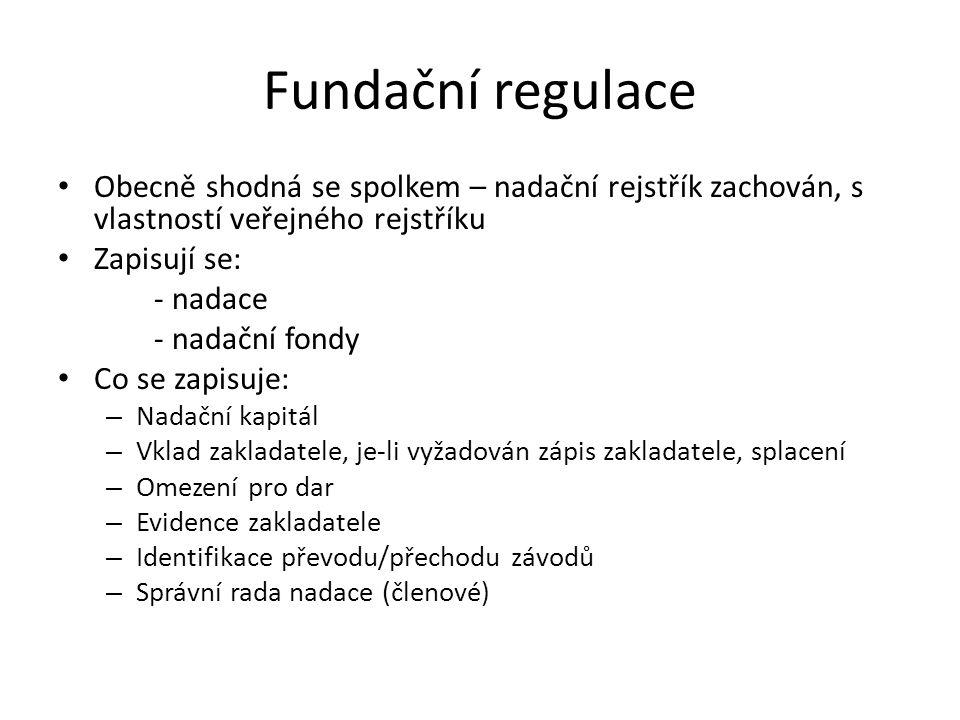 Fundační regulace Obecně shodná se spolkem – nadační rejstřík zachován, s vlastností veřejného rejstříku Zapisují se: - nadace - nadační fondy Co se zapisuje: – Nadační kapitál – Vklad zakladatele, je-li vyžadován zápis zakladatele, splacení – Omezení pro dar – Evidence zakladatele – Identifikace převodu/přechodu závodů – Správní rada nadace (členové)