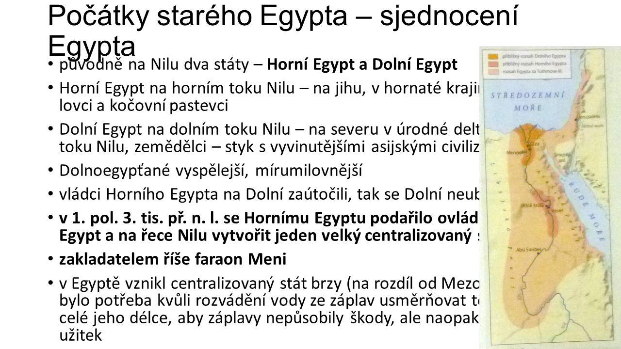 Počátky starého Egypta – sjednocení Egypta původně na Nilu dva státy – Horní Egypt a Dolní Egypt Horní Egypt na horním toku Nilu – na jihu, v hornaté krajině, žili tam lovci a kočovní pastevci Dolní Egypt na dolním toku Nilu – na severu v úrodné deltě dolního toku Nilu, zemědělci – styk s vyvinutějšími asijskými civilizacemi Dolnoegypťané vyspělejší, mírumilovnější vládci Horního Egypta na Dolní zaútočili, tak se Dolní neubránil v 1.