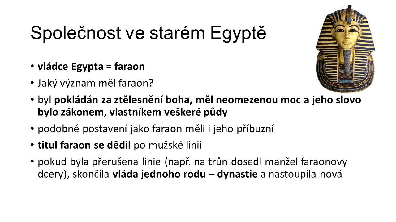 Společnost ve starém Egyptě vládce Egypta = faraon Jaký význam měl faraon? byl pokládán za ztělesnění boha, měl neomezenou moc a jeho slovo bylo zákon