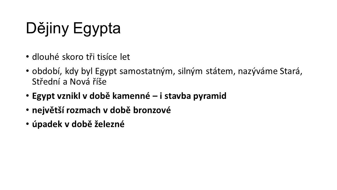 Dějiny Egypta dlouhé skoro tři tisíce let období, kdy byl Egypt samostatným, silným státem, nazýváme Stará, Střední a Nová říše Egypt vznikl v době kamenné – i stavba pyramid největší rozmach v době bronzové úpadek v době železné